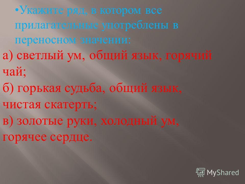 Укажите ряд, в котором все прилагательные употреблены в переносном значении: а) светлый ум, общий язык, горячий чай; б) горькая судьба, общий язык, чистая скатерть; в) золотые руки, холодный ум, горячее сердце.