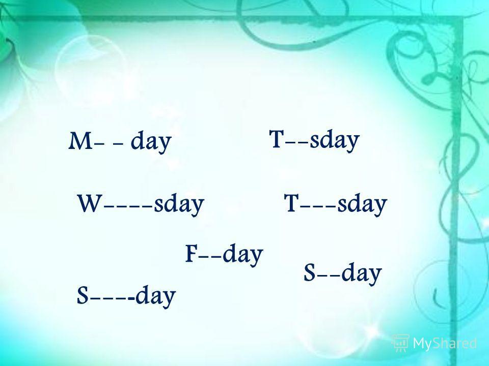 M- - day T--sday W----sdayT---sday F--day S--- - day S--day