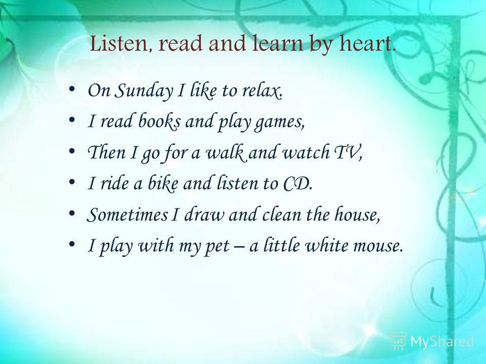 Listen, read and learn by heart. On Sunday I like to relax. I read books and play games, Then I go for a walk and watch TV, I ride a bike and listen to CD. Sometimes I draw and clean the house, I play with my pet – a little white mouse.