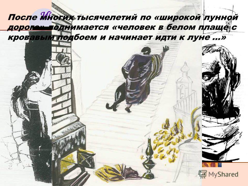 ИЕШУА И ПОНТИЙ ПИЛАТ После многих тысячелетий по «широкой лунной дороге» поднимается «человек в белом плаще с кровавым подбоем и начинает идти к луне …»
