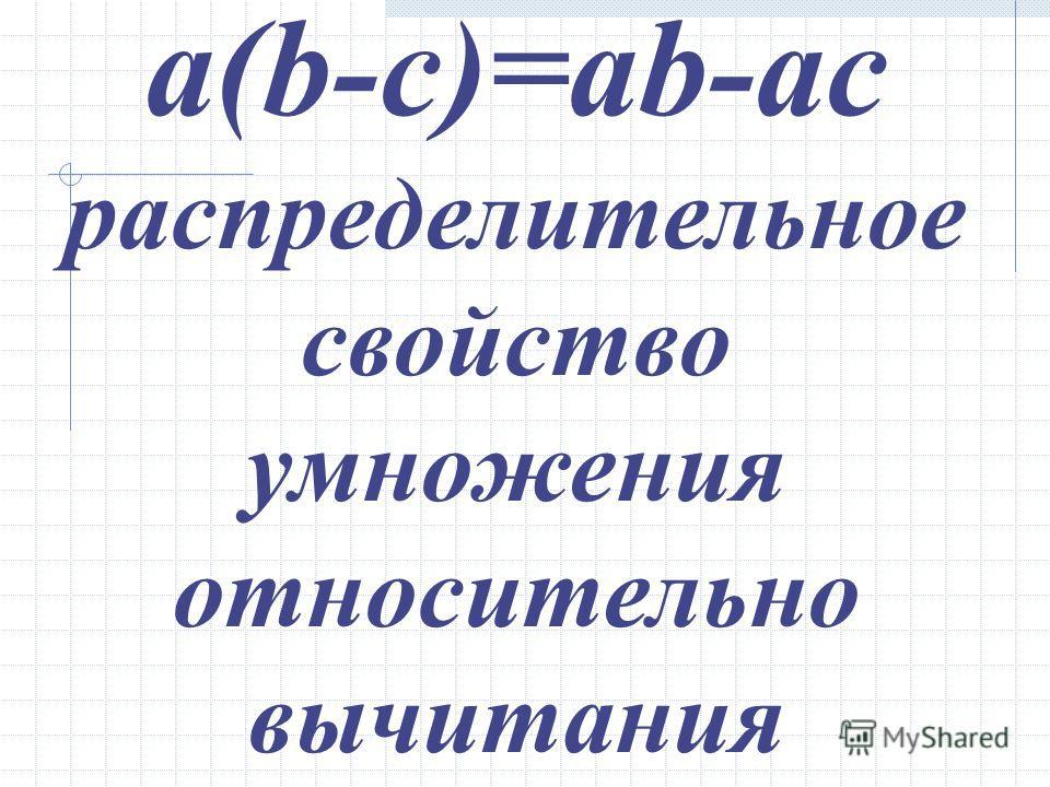 a(b-c)=ab-ac распределительное свойство умножения относительно вычитания