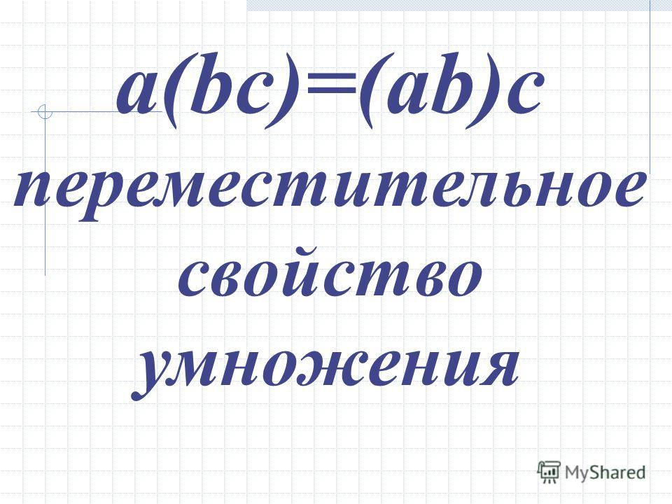 a(bc)=(ab)c переместительное свойство умножения