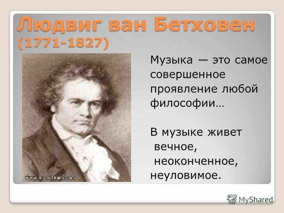 Людвиг ван Бетховен (1771-1827) Музыка это самое совершенное проявление любой философии… В музыке живет вечное, неоконченное, неуловимое.