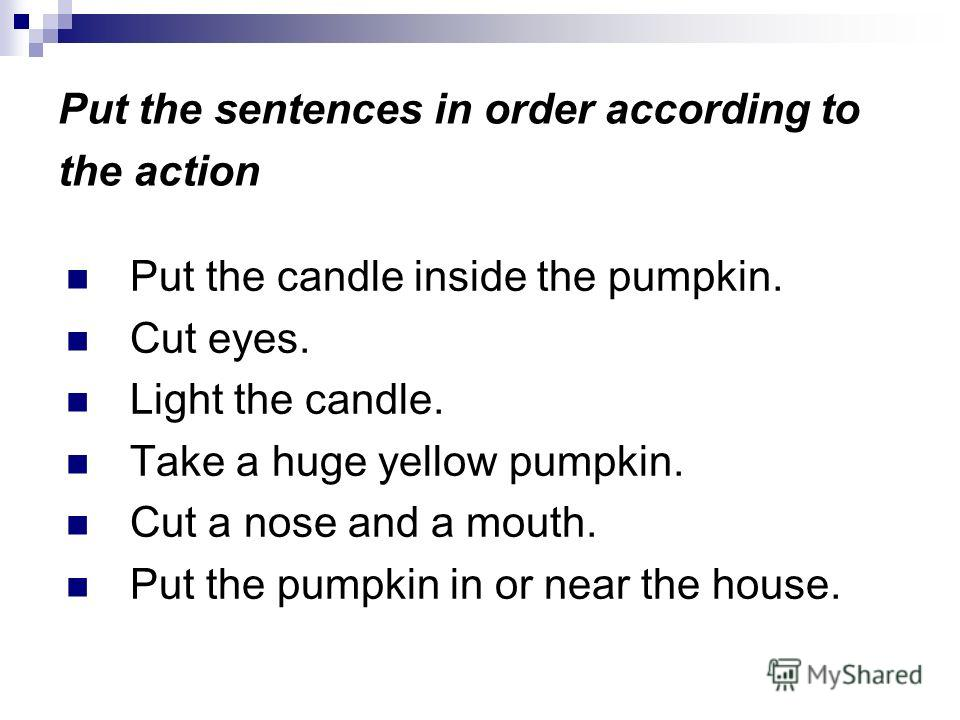Put the sentences in order according to the action Put the candle inside the pumpkin. Cut eyes. Light the candle. Take a huge yellow pumpkin. Cut a nose and a mouth. Put the pumpkin in or near the house.