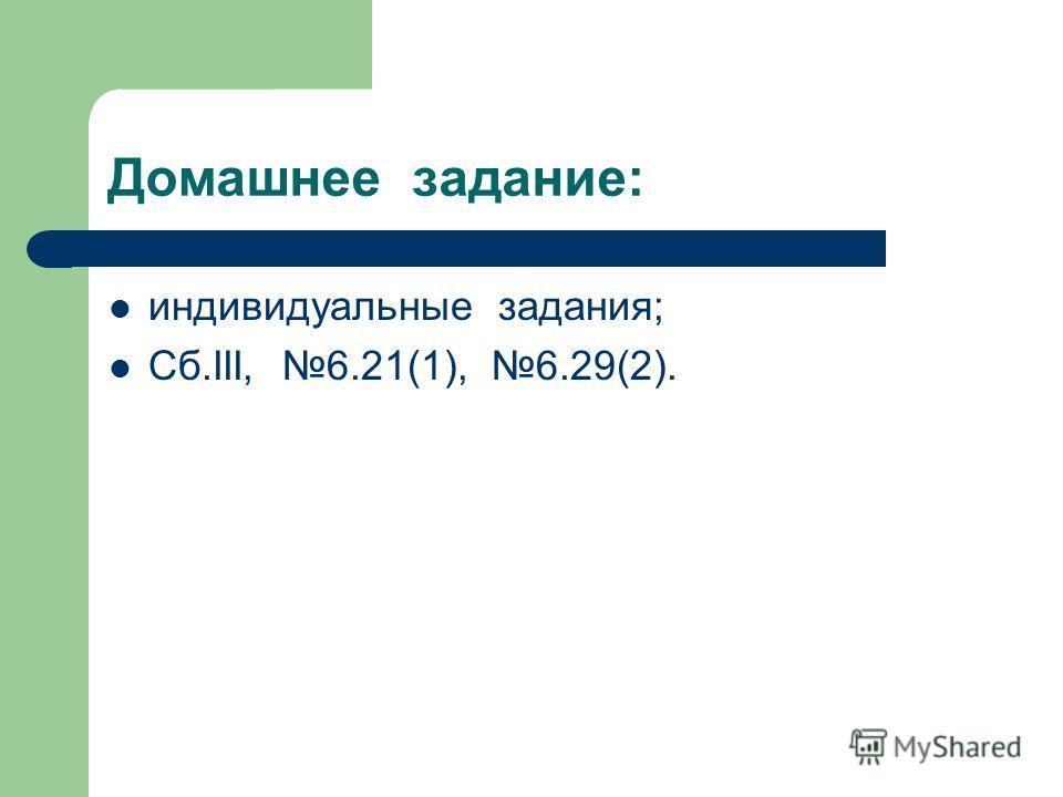 Домашнее задание: индивидуальные задания; Сб.III, 6.21(1), 6.29(2).