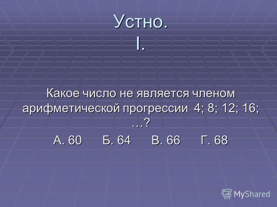 Устно. I. Какое число не является членом арифметической прогрессии 4; 8; 12; 16; …? А. 60 Б. 64 В. 66 Г. 68