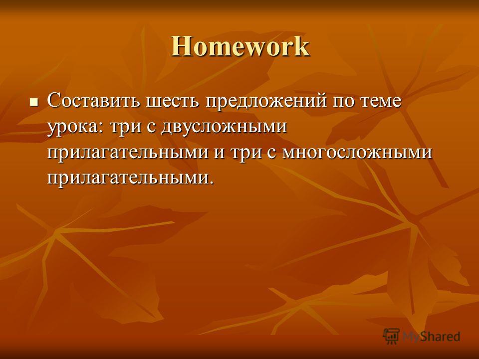 Homework Cоставить шесть предложений по теме урока: три с двусложными прилагательными и три с многосложными прилагательными. Cоставить шесть предложений по теме урока: три с двусложными прилагательными и три с многосложными прилагательными.