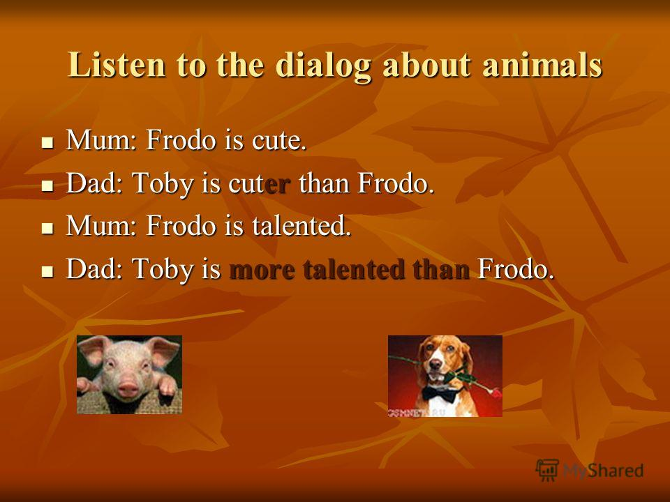 Listen to the dialog about animals Mum: Frodo is cute. Mum: Frodo is cute. Dad: Toby is cuter than Frodo. Dad: Toby is cuter than Frodo. Mum: Frodo is talented. Mum: Frodo is talented. Dad: Toby is more talented than Frodo. Dad: Toby is more talented