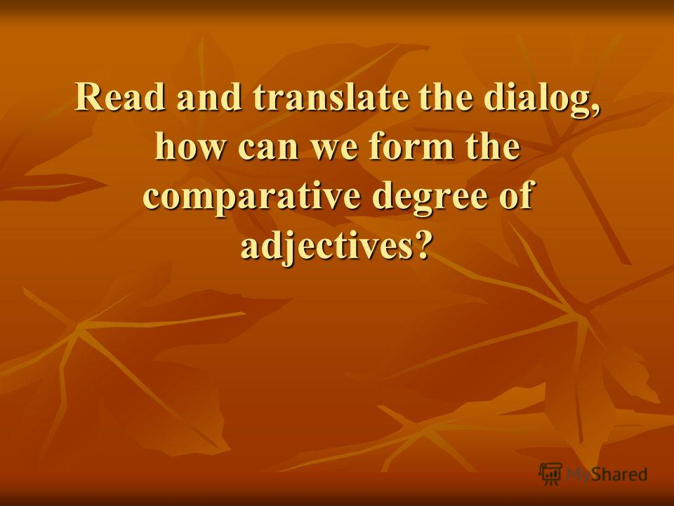 Read and translate the dialog, how can we form the comparative degree of adjectives?