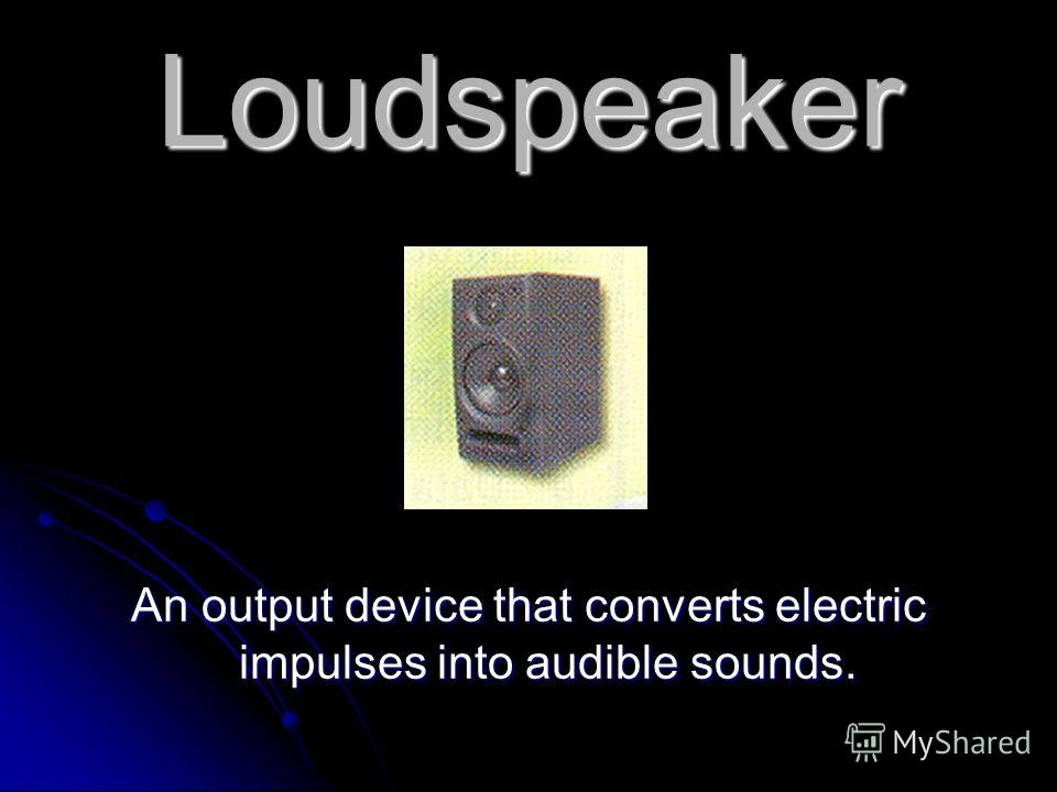 Loudspeaker An output device that converts electric impulses into audible sounds.