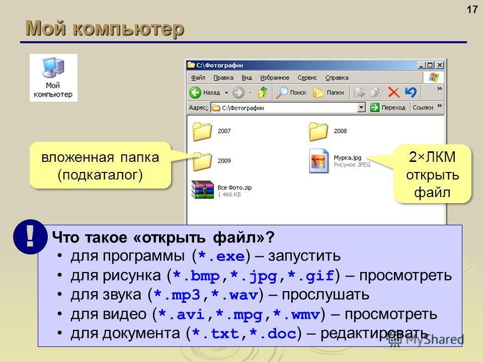 Мой компьютер 17 вложенная папка (подкаталог) вложенная папка (подкаталог) 2×ЛКМ открыть файл 2×ЛКМ открыть файл Что такое «открыть файл»? для программы ( *.exe ) – запустить для рисунка ( *.bmp,*.jpg,*.gif ) – просмотреть для звука ( *.mp3,*.wav ) –