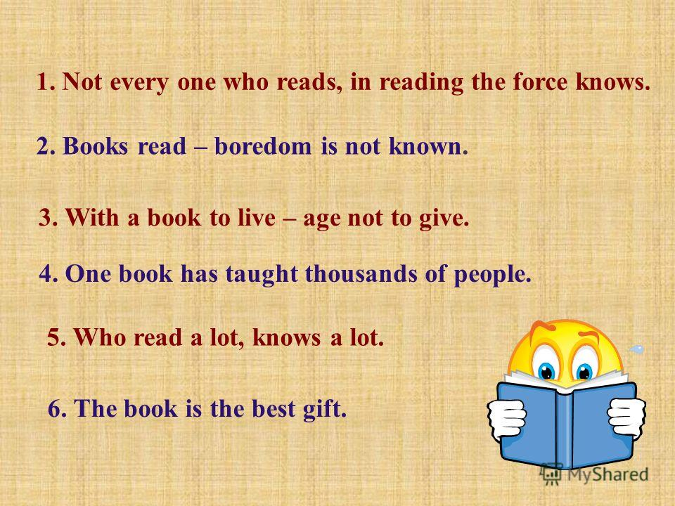 1. Not every one who reads, in reading the force knows. 2. Books read – boredom is not known. 3. With a book to live – age not to give. 4. One book has taught thousands of people. 5. Who read a lot, knows a lot. 6. The book is the best gift.