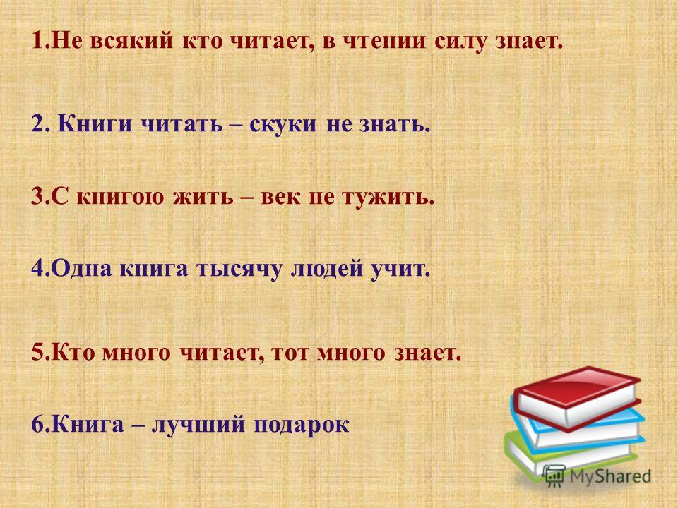 1.Не всякий кто читает, в чтении силу знает. 2. Книги читать – скуки не знать. 3.С книгою жить – век не тужить. 4.Одна книга тысячу людей учит. 5.Кто много читает, тот много знает. 6.Книга – лучший подарок
