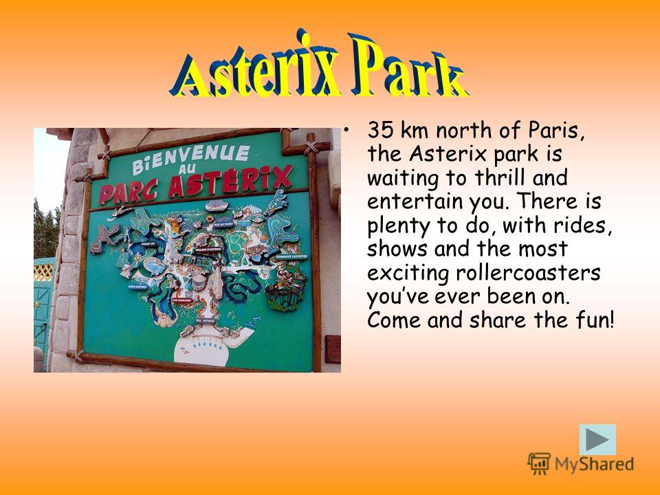 35 km north of Paris, the Asterix park is waiting to thrill and entertain you. There is plenty to do, with rides, shows and the most exciting rollercoasters youve ever been on. Come and share the fun!