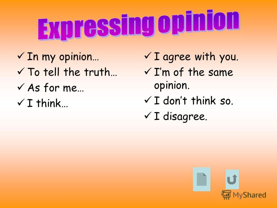 In my opinion… To tell the truth… As for me… I think… I agree with you. Im of the same opinion. I dont think so. I disagree.