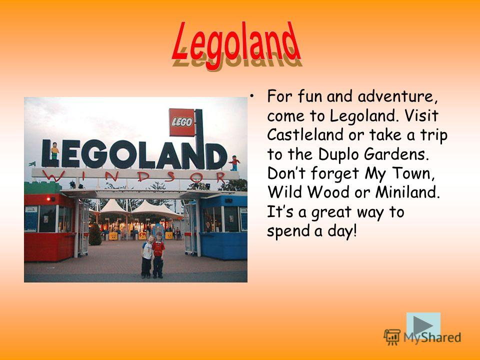 For fun and adventure, come to Legoland. Visit Castleland or take a trip to the Duplo Gardens. Dont forget My Town, Wild Wood or Miniland. Its a great way to spend a day!