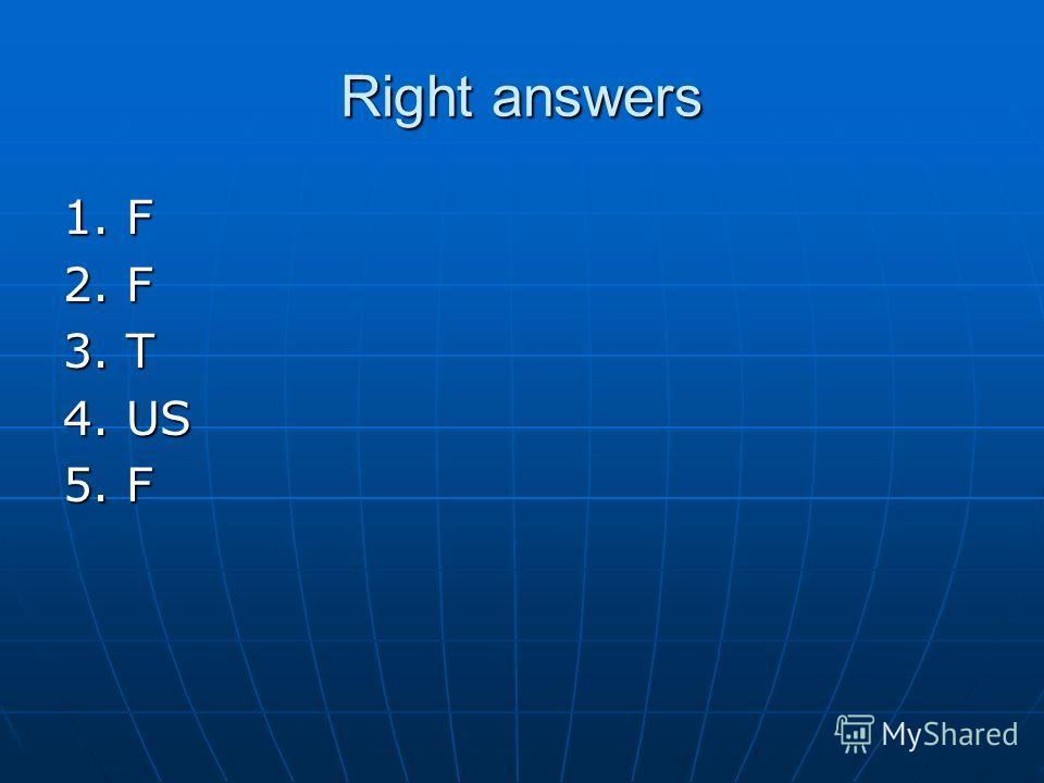 Right answers 1. F 2. F 3. T 4. US 5. F