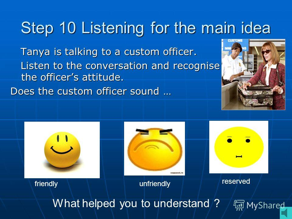 Step 10 Listening for the main idea Tanya is talking to a custom officer. Tanya is talking to a custom officer. Listen to the conversation and recognise the officers attitude. Listen to the conversation and recognise the officers attitude. Does the c