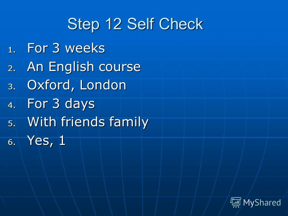 Step 12 Self Check 1. For 3 weeks 2. An English course 3. Oxford, London 4. For 3 days 5. With friends family 6. Yes, 1