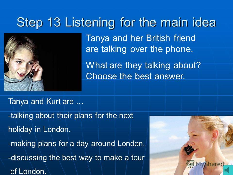 Step 13 Listening for the main idea Tanya and her British friend are talking over the phone. What are they talking about? Choose the best answer. Tanya and Kurt are … -talking about their plans for the next holiday in London. -making plans for a day
