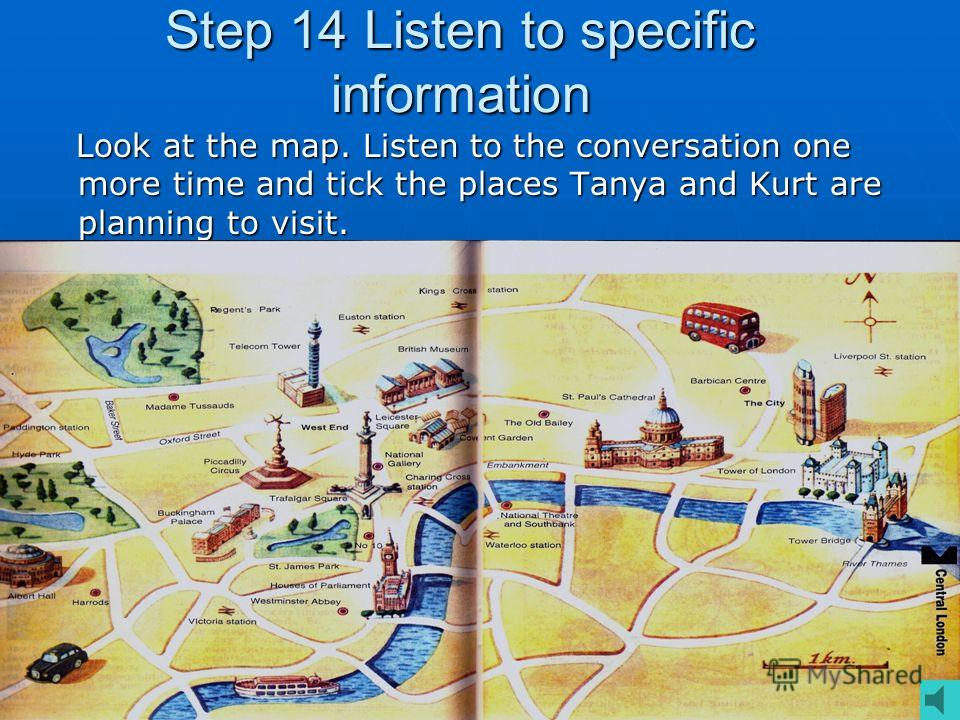 Step 14 Listen to specific information Look at the map. Listen to the conversation one more time and tick the places Tanya and Kurt are planning to visit. Look at the map. Listen to the conversation one more time and tick the places Tanya and Kurt ar