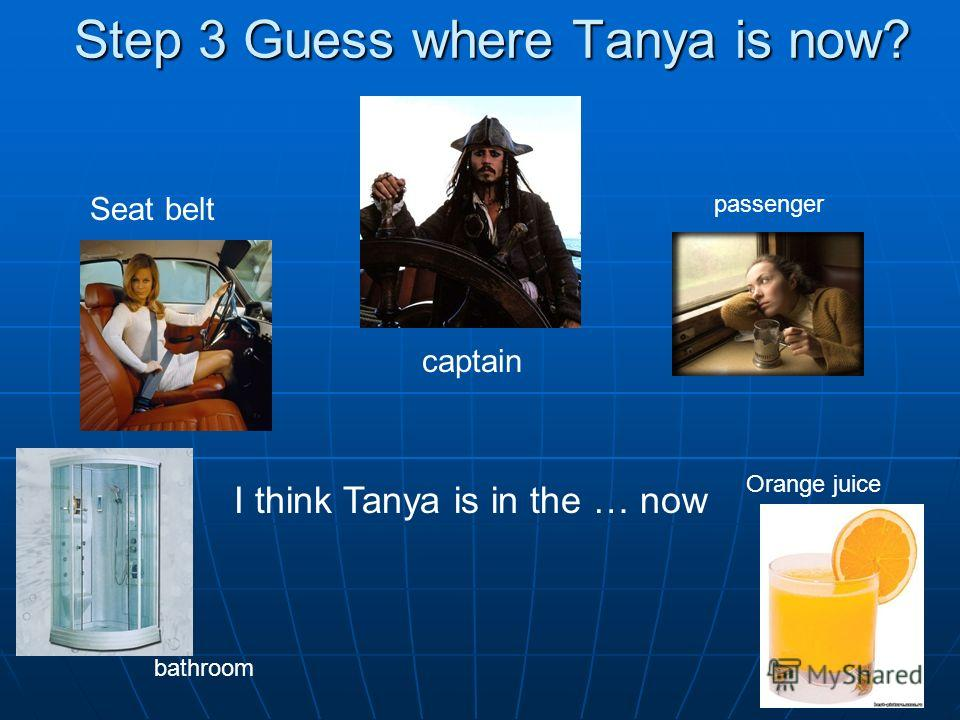 Step 3 Guess where Tanya is now? captain passenger Seat belt Orange juice bathroom I think Tanya is in the … now
