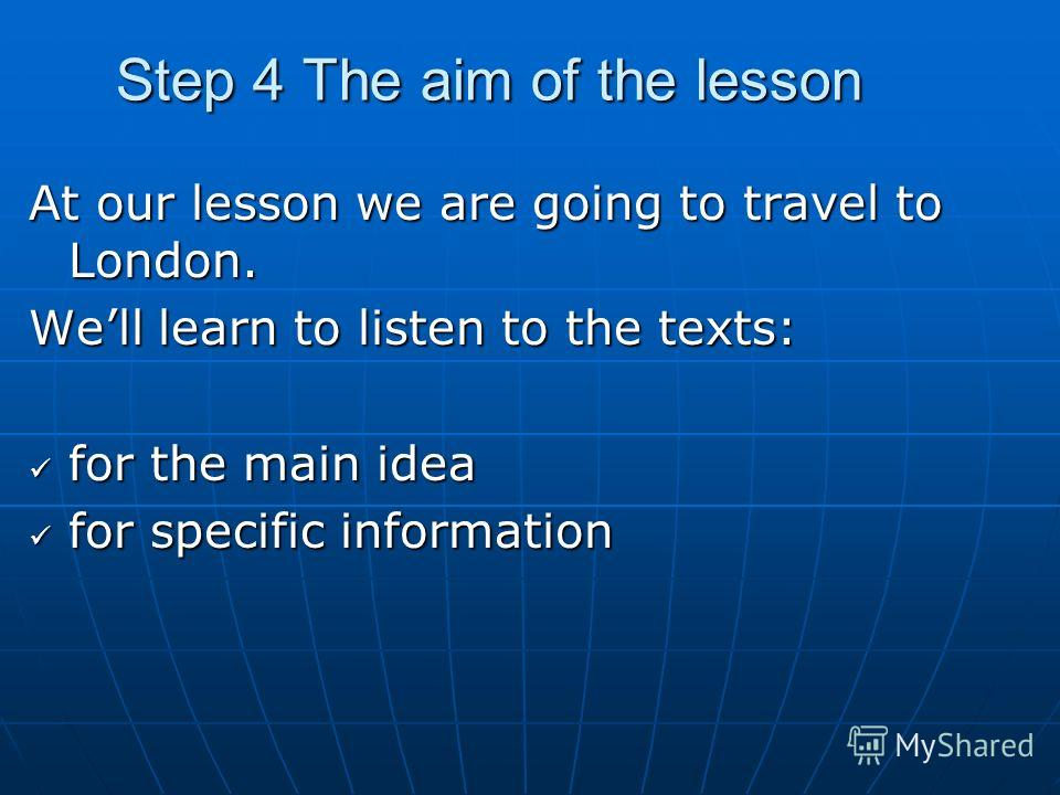 Step 4 The aim of the lesson At our lesson we are going to travel to London. Well learn to listen to the texts: for the main idea for the main idea for specific information for specific information