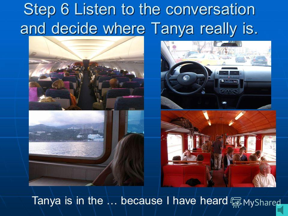 Step 6 Listen to the conversation and decide where Tanya really is. Tanya is in the … because I have heard …