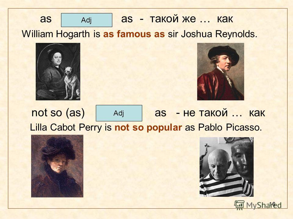 16 as as - такой же … как William Hogarth is as famous as sir Joshua Reynolds. not so (as) as - не такой … как Lilla Cabot Perry is not so popular as Pablo Picasso. Adj