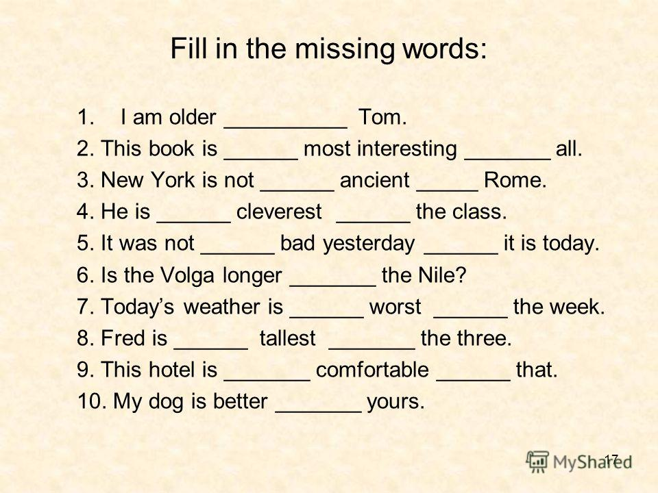 17 Fill in the missing words: 1.I am older __________ Tom. 2. This book is ______ most interesting _______ all. 3. New York is not ______ ancient _____ Rome. 4. He is ______ cleverest ______ the class. 5. It was not ______ bad yesterday ______ it is