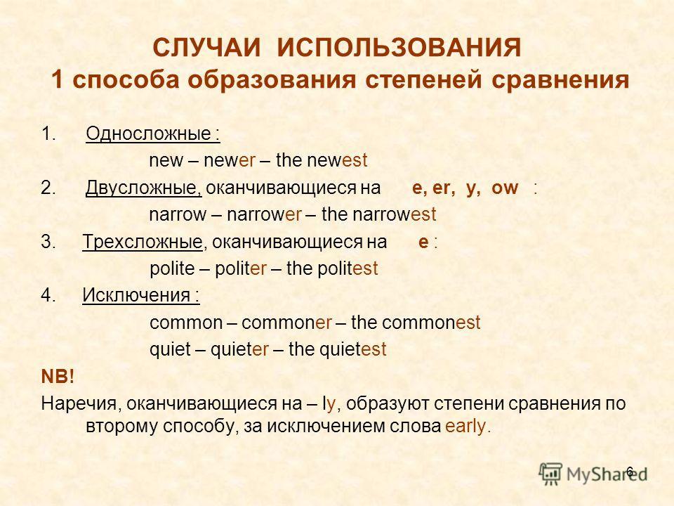 6 СЛУЧАИ ИСПОЛЬЗОВАНИЯ 1 способа образования степеней сравнения 1.Односложные : new – newer – the newest 2.Двусложные, оканчивающиеся на e, er, y, ow : narrow – narrower – the narrowest 3. Трехсложные, оканчивающиеся на e : polite – politer – the pol