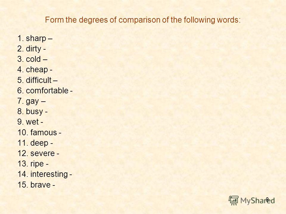 8 Form the degrees of comparison of the following words: 1. sharp – 2. dirty - 3. cold – 4. cheap - 5. difficult – 6. comfortable - 7. gay – 8. busy - 9. wet - 10. famous - 11. deep - 12. severe - 13. ripe - 14. interesting - 15. brave -