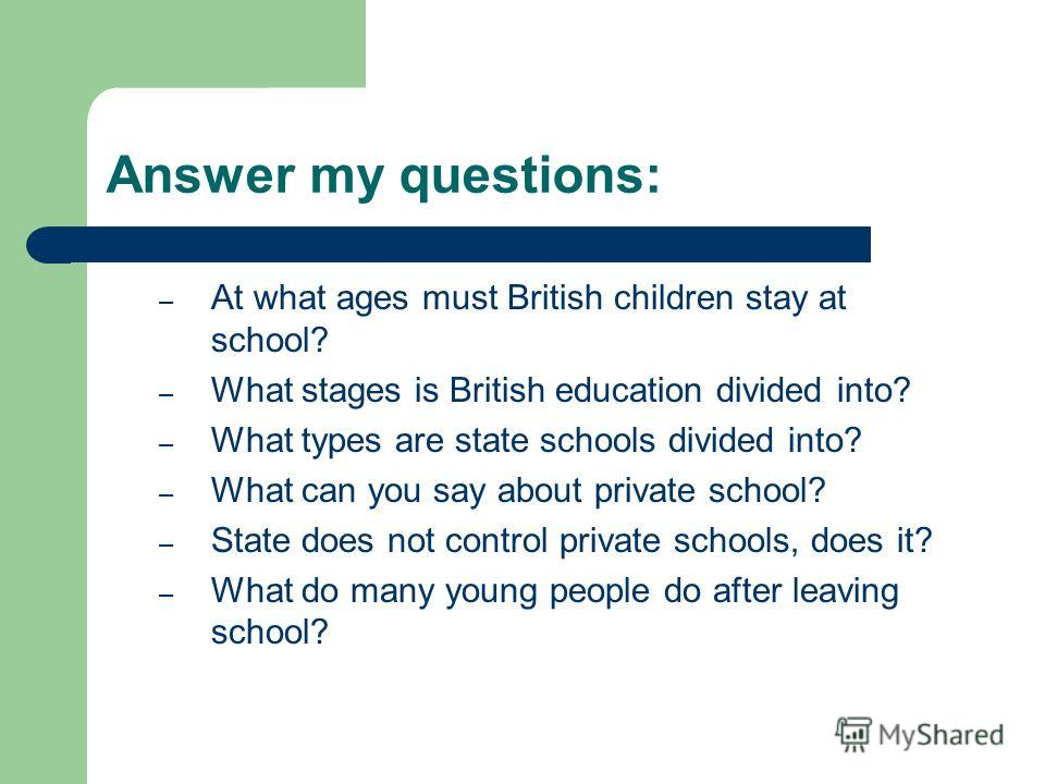 Answer my questions: – At what ages must British children stay at school? – What stages is British education divided into? – What types are state schools divided into? – What can you say about private school? – State does not control private schools,