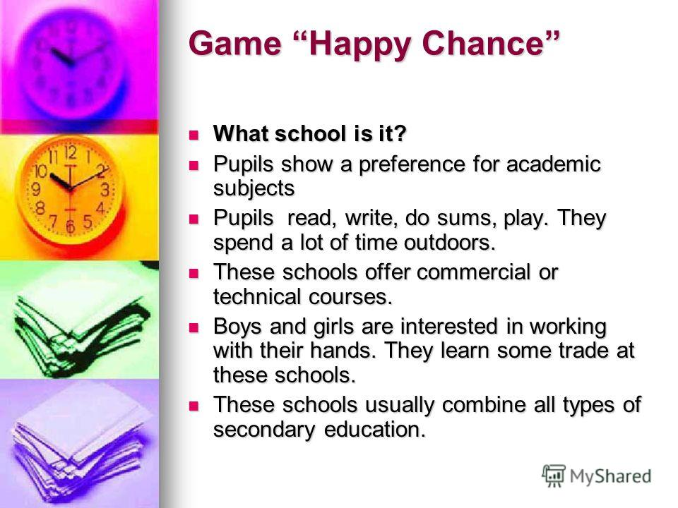 Game Happy Chance What school is it? What school is it? Pupils show a preference for academic subjects Pupils show a preference for academic subjects Pupils read, write, do sums, play. They spend a lot of time outdoors. Pupils read, write, do sums, p