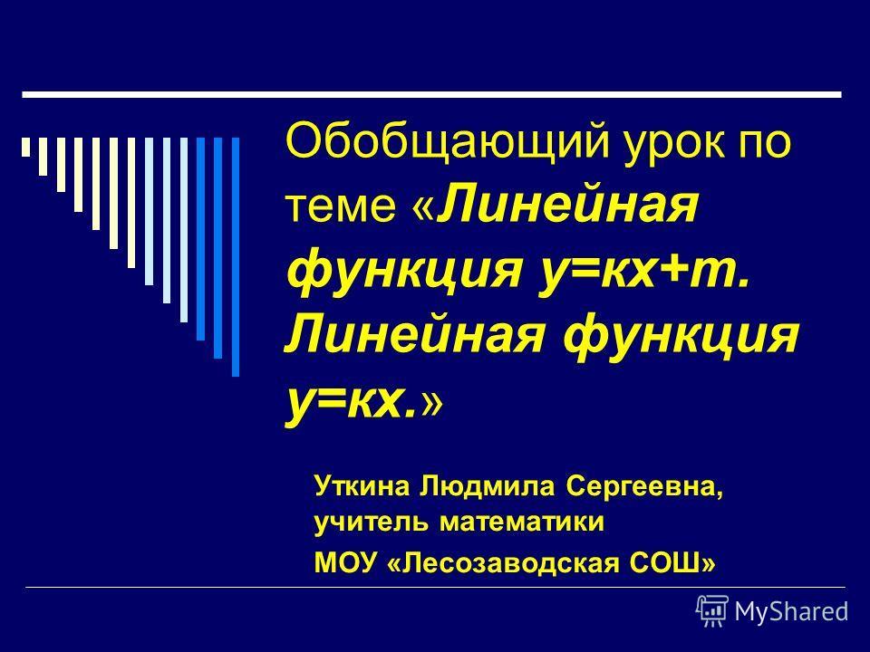 Обобщающий урок по теме « Линейная функция у=кх+т. Линейная функция у=кх. » Уткина Людмила Сергеевна, учитель математики МОУ «Лесозаводская СОШ»