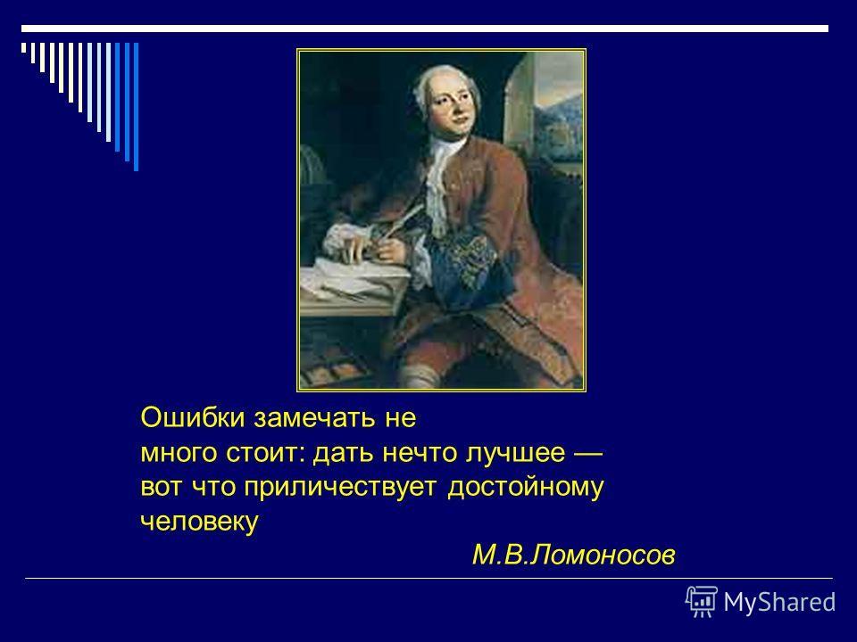 Ошибки замечать не много стоит: дать нечто лучшее вот что приличествует достойному человеку М.В.Ломоносов