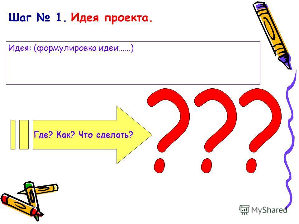 Шаг 1. Идея проекта. Где? Как? Что сделать? Идея: (формулировка идеи……)