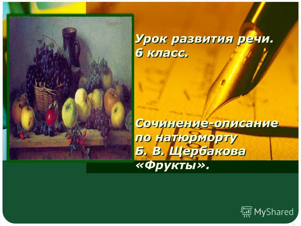 Урок развития речи. 6 класс. Сочинение-описание по натюрморту Б. В. Щербакова «Фрукты».