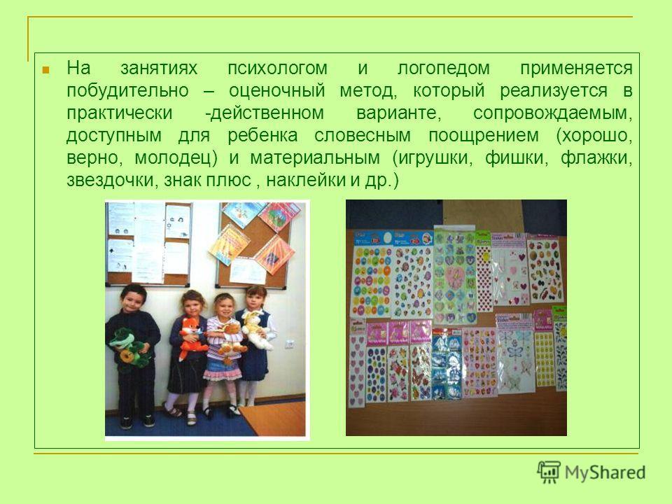 На занятиях психологом и логопедом применяется побудительно – оценочный метод, который реализуется в практически -действенном варианте, сопровождаемым, доступным для ребенка словесным поощрением (хорошо, верно, молодец) и материальным (игрушки, фишки
