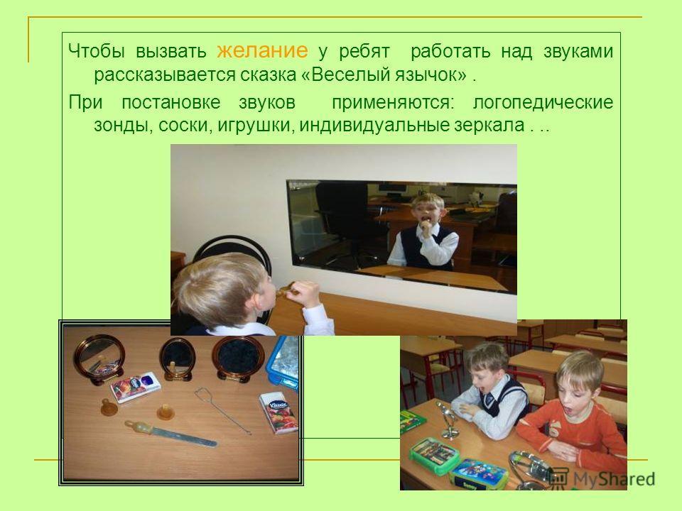 Чтобы вызвать желание у ребят работать над звуками рассказывается сказка «Веселый язычок». При постановке звуков применяются: логопедические зонды, соски, игрушки, индивидуальные зеркала...