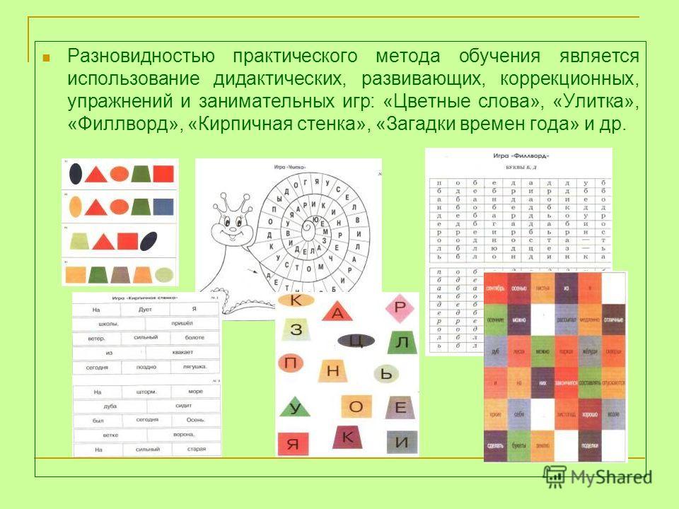Разновидностью практического метода обучения является использование дидактических, развивающих, коррекционных, упражнений и занимательных игр: «Цветные слова», «Улитка», «Филлворд», «Кирпичная стенка», «Загадки времен года» и др.