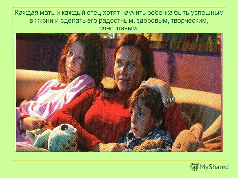 Каждая мать и каждый отец хотят научить ребенка быть успешным в жизни и сделать его радостным, здоровым, творческим, счастливым.