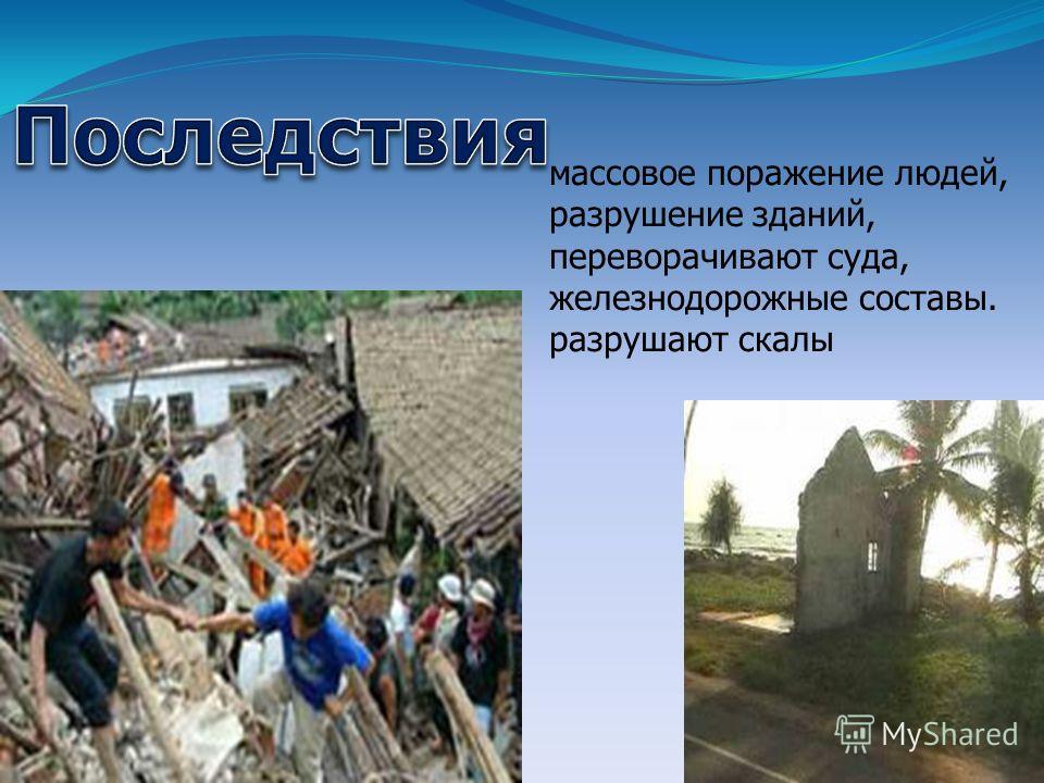 массовое поражение людей, разрушение зданий, переворачивают суда, железнодорожные составы. разрушают скалы
