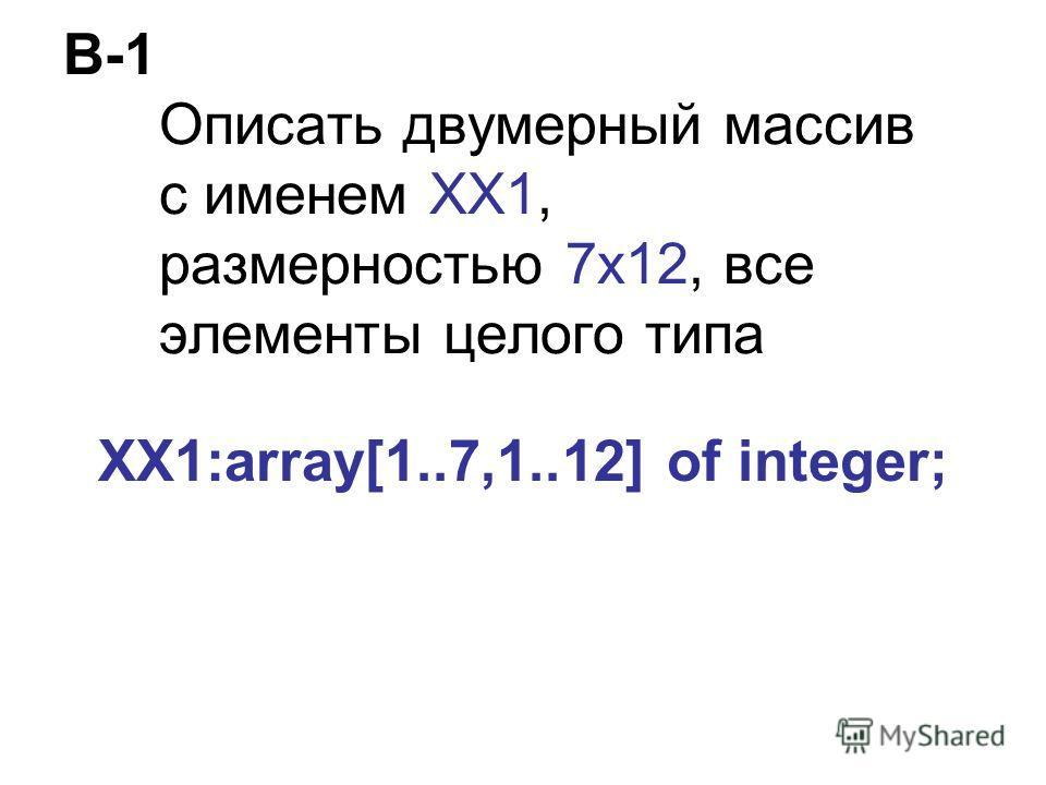 В-1 Описать двумерный массив с именем ХХ1, размерностью 7х12, все элементы целого типа XX1:array[1..7,1..12] of integer;