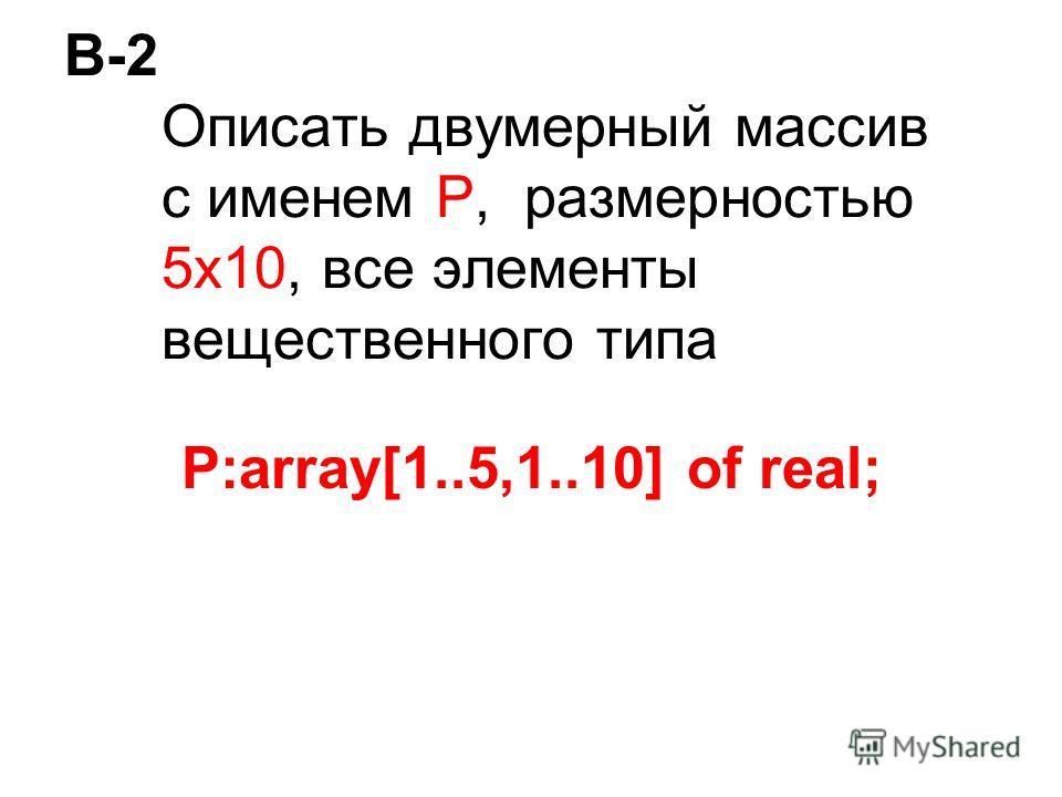 В-2 Описать двумерный массив с именем P, размерностью 5х10, все элементы вещественного типа P:array[1..5,1..10] of real;