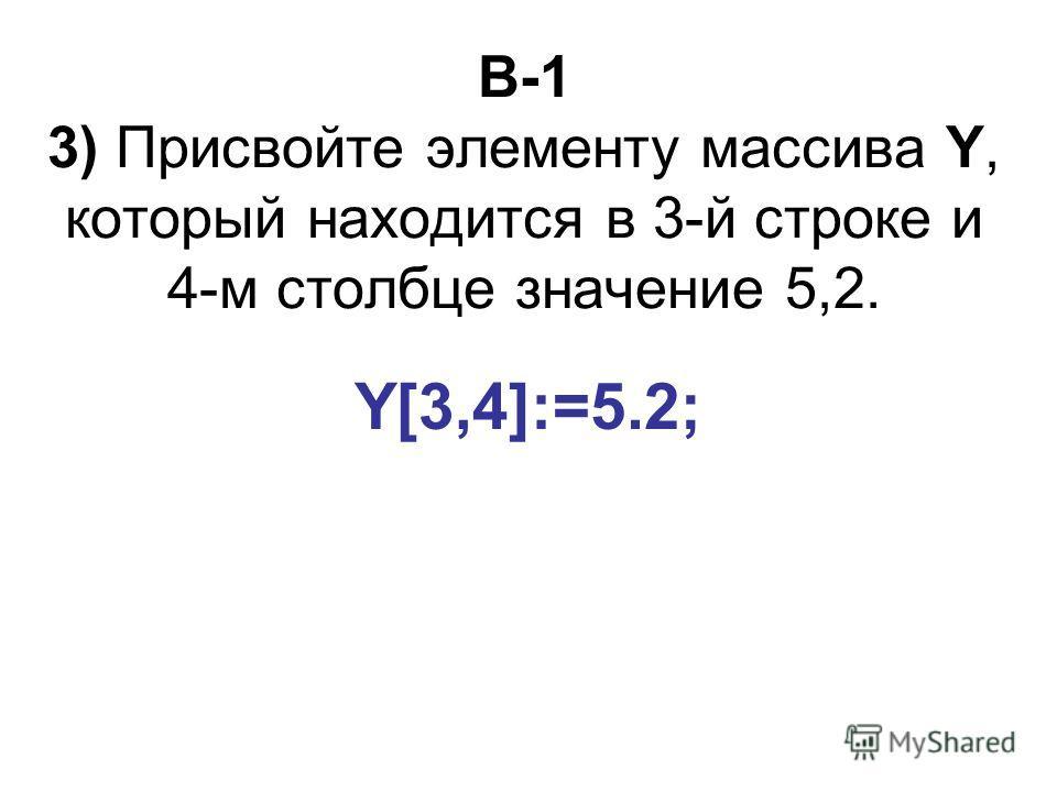 B-1 3) Присвойте элементу массива Y, который находится в 3-й строке и 4-м столбце значение 5,2. Y[3,4]:=5.2;