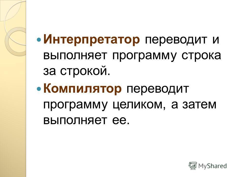 Интерпретатор переводит и выполняет программу строка за строкой. Компилятор переводит программу целиком, а затем выполняет ее.