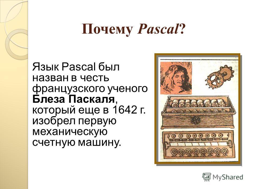 Почему Pascal? Язык Pascal был назван в честь французского ученого Блеза Паскаля, который еще в 1642 г. изобрел первую механическую счетную машину.