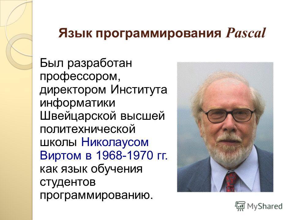 Язык программирования Pascal Был разработан профессором, директором Института информатики Швейцарской высшей политехнической школы Николаусом Виртом в 1968-1970 гг. как язык обучения студентов программированию.