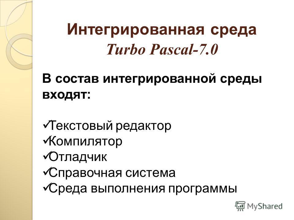 Интегрированная среда Turbo Pascal-7.0 В состав интегрированной среды входят: Текстовый редактор Компилятор Отладчик Справочная система Среда выполнения программы